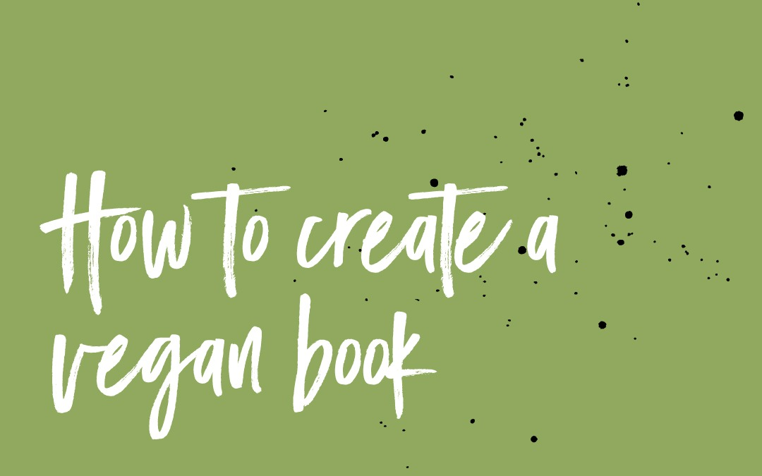 How to make a vegan book, from editing to formatting, design, publishing, and marketing